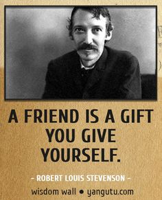 A friend is a gift you give yourself, ~ Robert Louis Stevenson Wisdom Wall Quote #quotations, #citations, #sayings, https://facebook.com/apps/application.php?id=106186096099420