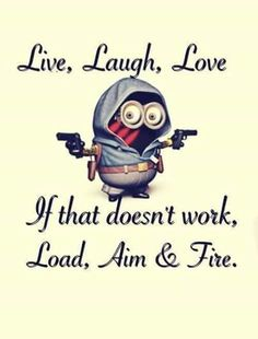 Live love laugh. If that doesn't work, load, aim fire