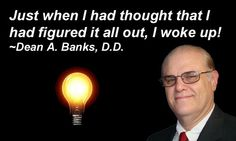 Just when I had thought that I had figured it all out, I woke up! ~Dean A. Banks, D.D.