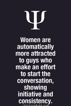 women are automatically more attracted to guys who make an effort to start the conversation, showing initiative and consistency.