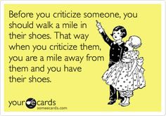 Before you criticize someone, you should walk a mile in their shoes. That way when you criticize them, you are a mile away from them and you have their shoes.