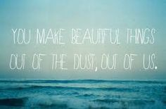 You make beautiful things out of the dust, out of us