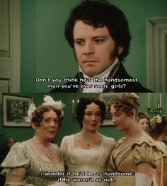 Make no mistake, Mr. Darcy would be just as handsome if he wasn't as rich.