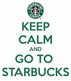 Keep calm and go to starbucks. Keep calm, keep calm.