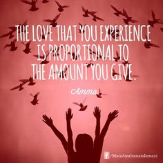 """The love that you experience is proportional to the amount you give."" - Amma (Mata Amritanandamayi"