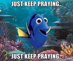 """What do you dooooo??? You just keep praying.... praying... praying.  """"Rejoice always, pray continually,give thanks in all circumstances...."""" 1 Thess 5:16-18"""