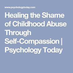 Healing the Shame of Childhood Abuse Through Self-Compassion | Psychology Today