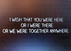 I Wish That You Were Here Or I Were There Or We Were Together Anywhere - Missing You Quote