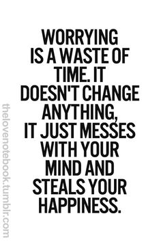 worrying is a waste of time. it doesn't change anything, it just messes with your mind and steals your happiness.
