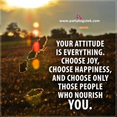 Your attitude is everything. Choose joy, choose happiness, and choose only those people who nourish you.