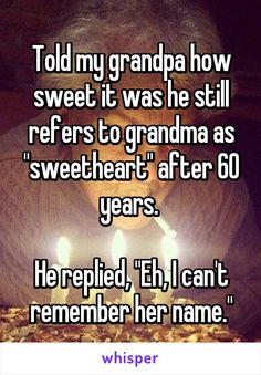 "Told my grandpa how sweet it was he still refers to grandma as ""sweetheart"" after 60 years. He replied, ""Eh, I can't remember her name."""