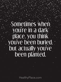 Self-help quote - Sometimes when you're in a dark place, you think you've been buried; but actually you've been planted.