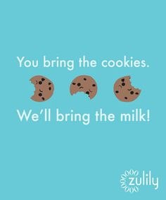 """You bring the cookies, we'll bring the milk!"""