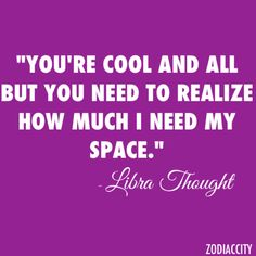 Can't stand when people don't give me space. -- #libra