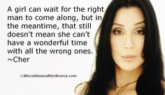 "Cher #quote ""A girl can wait for the right man to come along but...."