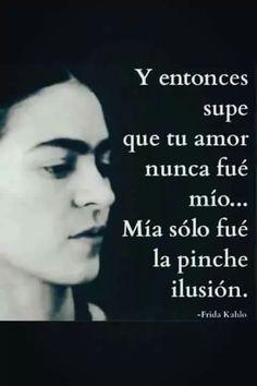 Y entonces supe que tu amor nunca fue mío... Mía sólo fue la pinche ilusión ~ Frida Kahlo