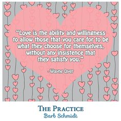 Love is the ability and willingness to allow those that you care for to be what they choose for themselves, without any insistence that they satisfy you. ~Wayne Dyer