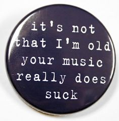 Im Not Old Your Music Really Does Suck Button Pin Badge 1 1/2 inch