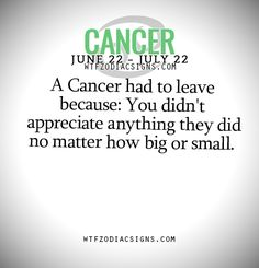 Cancer ♋Zodiac Sign had to leave because: You didn't appreciate anything they did no matter how big or small.