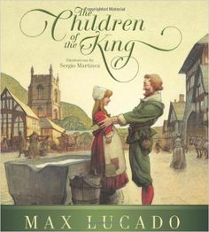 The Children of the King (Redesign): Max Lucado, Sergio Martinez: 9781433540912: Amazon.com: Books