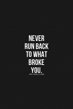 Never run back to what broke you.