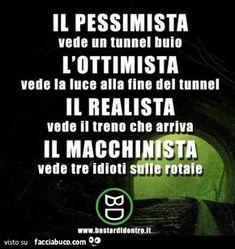 Il pessimista vede un tunnel buio, l'ottimista vede la luce alla fine del tunnel, il realista vede il treno che arriva. Il macchinista vede tre idioti sulle rotaie Humour Intelligent, Melanie Martinez, Funny Video Memes, Funny Quotes, Funny Images, Funny Pictures, Funny Chat, Italian Memes, Funny Scenes