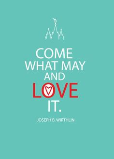 """Come what may and love it."" Joseph B. Wirthlin. This is one of my all time favorite talks. I use this saying all the time"