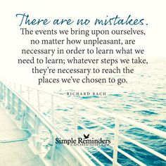 There are no mistakes There are no mistakes. The events we bring upon ourselves, no matter how unpleasant, are necessary in order to learn what we need to learn; whatever steps we take, they're necessary to reach the places we've chosen to go. — Richard Bach