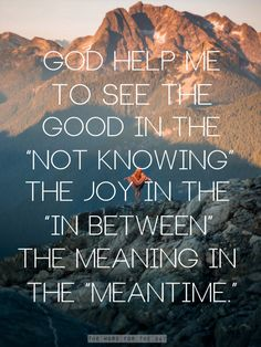 God help me see the good in not knowing and the joy in between...