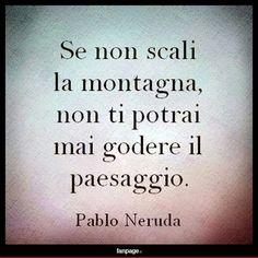 Se non scali la montagna. Pablo Neruda, Inspirational Phrases, Motivational Quotes, Favorite Quotes, Best Quotes, Words Quotes, Life Quotes, Italian Quotes, Encouragement