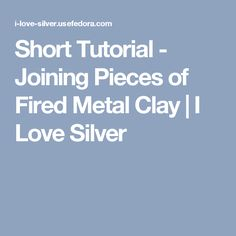 Short Tutorial - Joining Pieces of Fired Metal Clay | I Love Silver