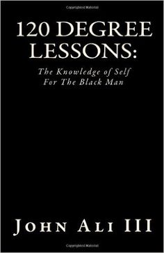 120 Degree Lessons: The Knowledge of Self For The Black Man: John Ali III: