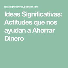 Ideas Significativas: Actitudes que nos ayudan a Ahorrar Dinero