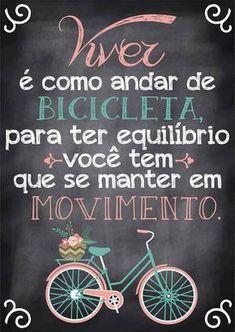 """""""Viver é como andar de bicicleta, para ter equilíbrio você tem que se manter em movimento."""""""