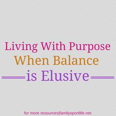 Living with Purpose When Balance is Elusive