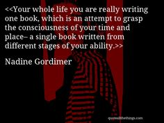 Nadine Gordimer - quote-Your whole life you are really writing one book, which is an attempt to grasp the consciousness of your time and place– a single book written from different stages of your ability.Source: quoteallthethings.com #NadineGordimer #quote #quotation #aphorism #quoteallthethings