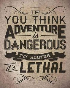 """If you think adventure is dangerous, try routine — it's lethal."""