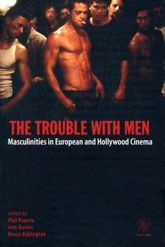 The Trouble with Men: Masculinities in European and Hollywood Cinema by Phil Powrie
