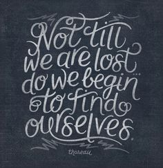 Not until we are lost do we begin to find ourselves. ~ Thoreau