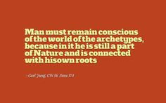 Man must remain conscious of the world of the archetypes, because in it he is still a part of Nature and is connected with his own roots. ~Carl Jung, CW 9i, Para 174
