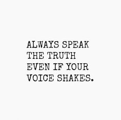always speak the truth, even if your voice shakes.
