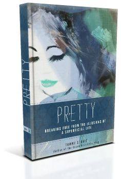 Pretty: Breaking Free from the Illusions of a Superficial Life By Tammy Strait