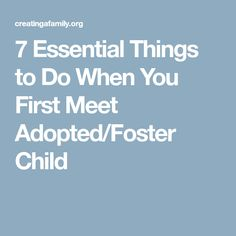 7 Essential Things to Do When You First Meet Adopted/Foster Child