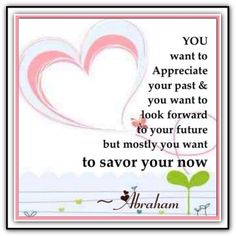 You want to appreciate your past .. and you want to look forward to your future .. but mostly you want to savor your now.  *Abraham-Hicks Quotes (AHQ897) #now #appreciate