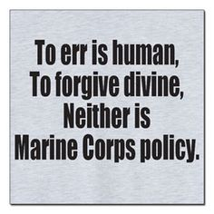 """To err is human, To forgive divine, Neither is Marine Corps Policy. Once A Marine, Marine Mom, Us Marine Corps, Military Humor, Military Life, Military Quotes, Navy Military, Military Art, Marine Quotes"