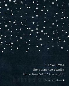 """I have loved the stars too fondly to be fearful of the night."""