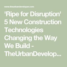 'Ripe for Disruption' 5 New Construction Technologies Changing the Way We Build - TheUrbanDeveloper.com