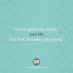 """""""You're gonna be happy,"""" said life, """"but first I'll make you strong."""""""