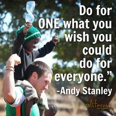 Do for ONE what you wish you could do for everyone.