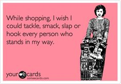 this applies to Target on the weekends and the Commissary right after a payday..